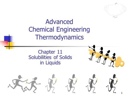 1 Advanced Chemical Engineering Thermodynamics Chapter 11 Solubilities of Solids in Liquids.