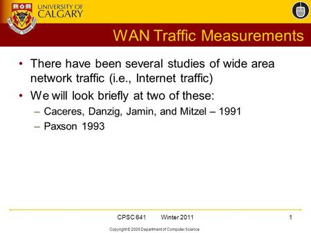 Copyright © 2005 Department of Computer Science CPSC 641 Winter 20111 WAN Traffic Measurements There have been several studies of wide area network traffic.
