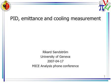 1 PID, emittance and cooling measurement Rikard Sandström University of Geneva 2007-04-17 MICE Analysis phone conference.