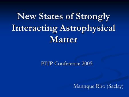 New States of Strongly Interacting Astrophysical Matter PITP Conference 2005 Mannque Rho (Saclay)