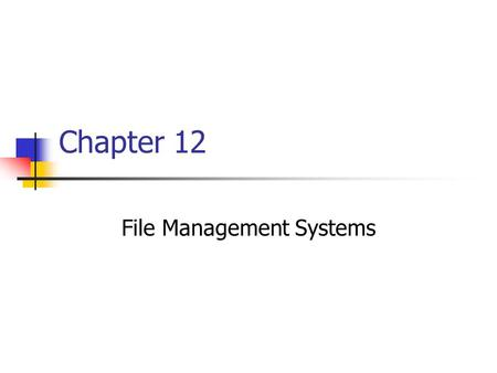 Chapter 12 File Management Systems. Chapter goals Describe the components and functions of a file management system Compare the logical and physical organization.