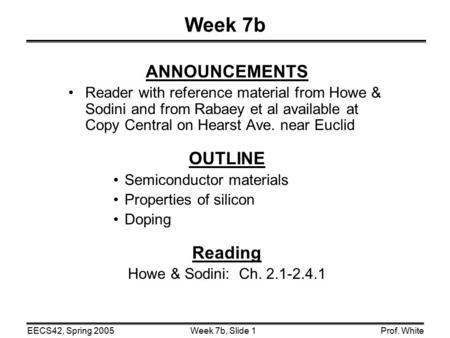 Week 7b, Slide 1EECS42, Spring 2005Prof. White Week 7b ANNOUNCEMENTS Reader with reference material from Howe & Sodini and from Rabaey et al available.