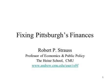 1 Fixing Pittsburgh's Finances Robert P. Strauss Professor of Economics & Public Policy The Heinz School, CMU www.andrew.cmu.edu/user/rs9f.