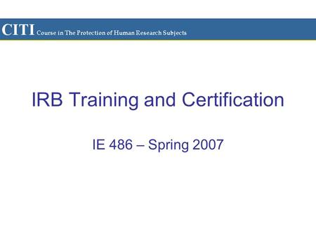 IRB Training and Certification IE 486 – Spring 2007.