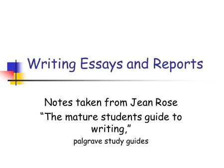 "Writing Essays and Reports Notes taken from Jean Rose ""The mature students guide to writing,"" palgrave study guides."