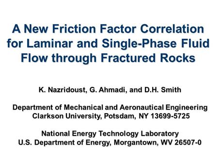 A New Friction Factor Correlation for Laminar and Single-Phase Fluid Flow through Fractured Rocks K. Nazridoust, G. Ahmadi, and D.H. Smith Department of.