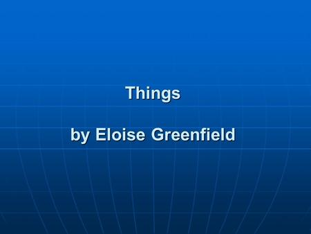 Things by Eloise Greenfield. Went to the corner Walked in the store Bought me some candy Ain't got it no more Ain't got it no more Went to the beach Played.