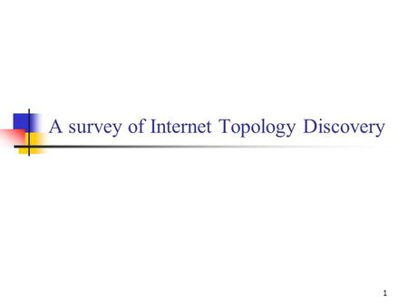 1 A survey of Internet Topology Discovery. 2 Outline Motivations Internet topology IP Interface Level Router Level AS Level PoP Level.