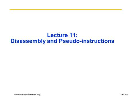 Instruction Representation III (1) Fall 2007 Lecture 11: Disassembly and Pseudo-instructions.