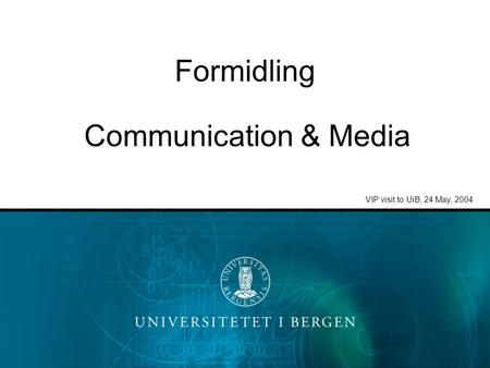 Formidling VIP visit to UiB, 24 May, 2004 Communication & Media.