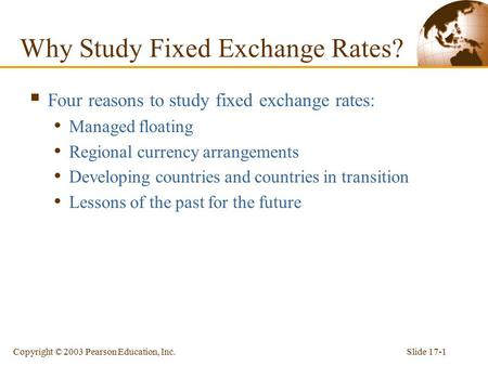Slide 17-1Copyright © 2003 Pearson Education, Inc. Why Study Fixed Exchange Rates?  Four reasons to study fixed exchange rates: Managed floating Regional.