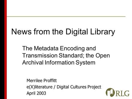 Merrilee Proffitt e(X)literature / Digital Cultures Project April 2003 News from the Digital Library The Metadata Encoding and Transmission Standard; the.