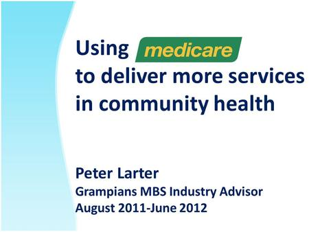 Using to deliver more services in community health Peter Larter Grampians MBS Industry Advisor August 2011-June 2012.