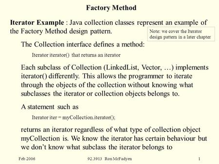 Feb 200692.3913 Ron McFadyen1 Factory Method Iterator Example : Java collection classes represent an example of the Factory Method design pattern. The.