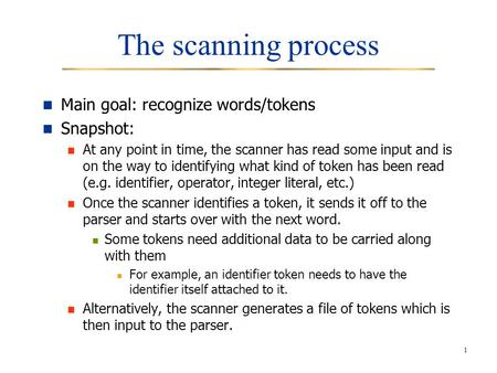 1 The scanning process Main goal: recognize words/tokens Snapshot: At any point in time, the scanner has read some input and is on the way to identifying.