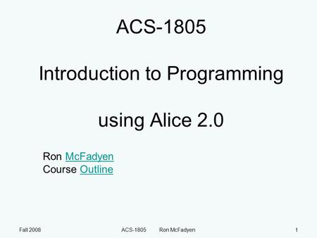 Fall 2008ACS-1805 Ron McFadyen1 ACS-1805 Introduction to Programming using Alice 2.0 Ron McFadyen Course OutlineMcFadyenOutline.