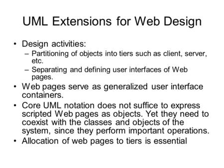 UML Extensions for Web Design Design activities: –Partitioning of objects into tiers such as client, server, etc. –Separating and defining user interfaces.