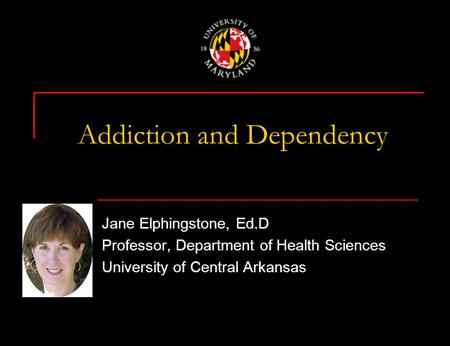 Addiction and Dependency Jane Elphingstone, Ed.D Professor, Department of Health Sciences University of Central Arkansas.