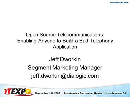 Open Source Telecommunications: Enabling Anyone to Build a Bad Telephony Application Jeff Dworkin Segment Marketing Manager