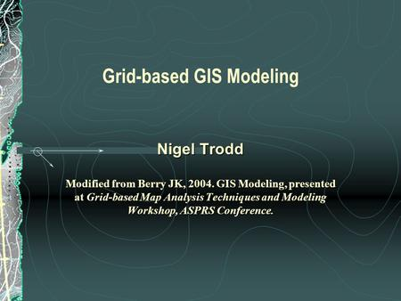Grid-based GIS Modeling Nigel Trodd Modified from Berry JK, 2004. GIS Modeling, presented at Grid-based Map Analysis Techniques and Modeling Workshop,