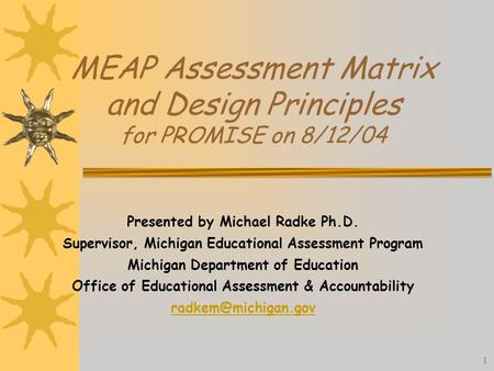 1 MEAP Assessment Matrix and Design Principles for PROMISE on 8/12/04 Presented by Michael Radke Ph.D. Supervisor, Michigan Educational Assessment Program.