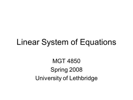 Linear System of Equations MGT 4850 Spring 2008 University of Lethbridge.
