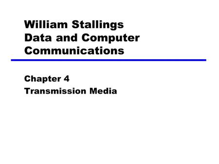 William Stallings Data and Computer Communications Chapter 4 Transmission Media.