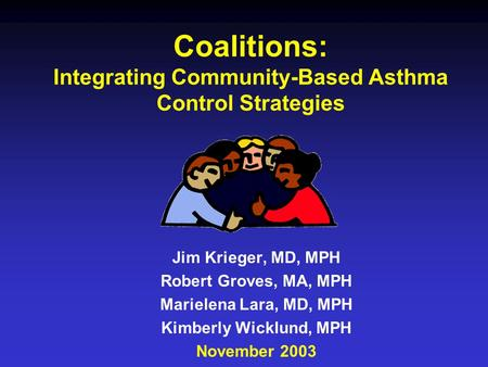 Coalitions: Integrating Community-Based Asthma Control Strategies Jim Krieger, MD, MPH Robert Groves, MA, MPH Marielena Lara, MD, MPH Kimberly Wicklund,
