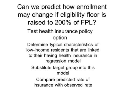 Can we predict how enrollment may change if eligibility floor is raised to 200% of FPL? Test health insurance policy option Determine typical characteristics.