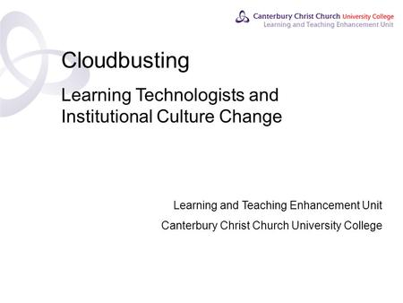 Contents Cloudbusting Learning Technologists and Institutional Culture Change Learning and Teaching Enhancement Unit Canterbury Christ Church University.