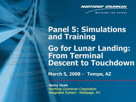 Panel 5: Simulations and Training Go for Lunar Landing: From Terminal Descent to Touchdown March 5, 2008 - Tempe, AZ Henry Hoeh Northrop Grumman Corporation.