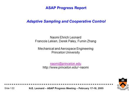 N.E. Leonard – ASAP Progress Meeting – February 17-18, 2005 Slide 1/22 ASAP Progress Report Adaptive Sampling and Cooperative Control Naomi Ehrich Leonard.