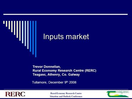Rural Economy Research Centre Situation and Outlook Conference Inputs market Trevor Donnellan, Rural Economy Research Centre (RERC) Teagasc, Athenry, Co.