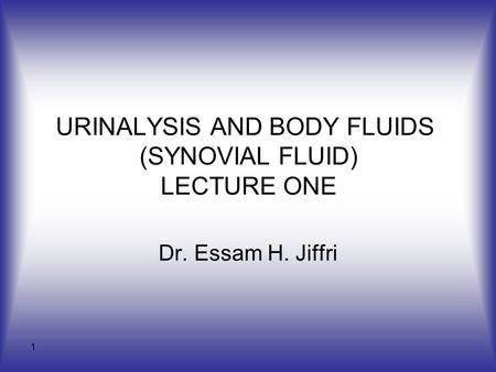 1 URINALYSIS AND BODY FLUIDS (SYNOVIAL FLUID) LECTURE ONE Dr. Essam H. Jiffri.