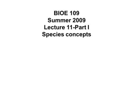 BIOE 109 Summer 2009 Lecture 11-Part I Species concepts.