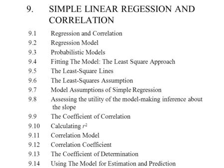 9.SIMPLE LINEAR REGESSION AND CORRELATION 9.1Regression and Correlation 9.2Regression Model 9.3Probabilistic Models 9.4Fitting The Model: The Least Square.