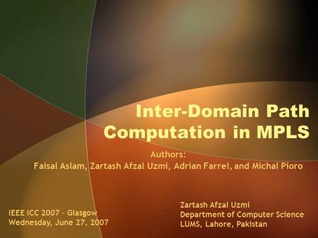 Inter-Domain Path Computation in MPLS Authors: Faisal Aslam, Zartash Afzal Uzmi, Adrian Farrel, and Michal Pioro Zartash Afzal Uzmi Department of Computer.