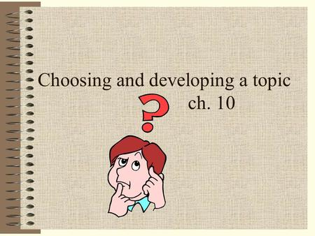 Choosing and developing a topic ch. 10 It is important that you select a topic of interest to you: Researching will be more fun Audience will be interested.