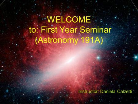 WELCOME to: First Year Seminar (Astronomy 191A) Instructor: Daniela Calzetti.