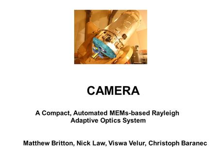CAMERA A Compact, Automated MEMs-based Rayleigh Adaptive Optics System Matthew Britton, Nick Law, Viswa Velur, Christoph Baranec.