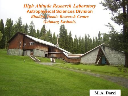 M. A. Darzi High Altitude Research Laboratory Astrophysical Sciences Division Bhabha Atomic Research Centre Gulmarg Kashmir.