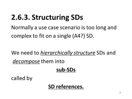 2.6.3. Structuring SDs Normally a use case scenario is too long and complex to fit on a single (A4?) SD. We need to hierarchically structure SDs and decompose.