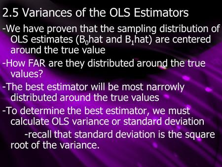 2.5 Variances of the OLS Estimators -We have proven that the sampling distribution of OLS estimates (B 0 hat and B 1 hat) are centered around the true.