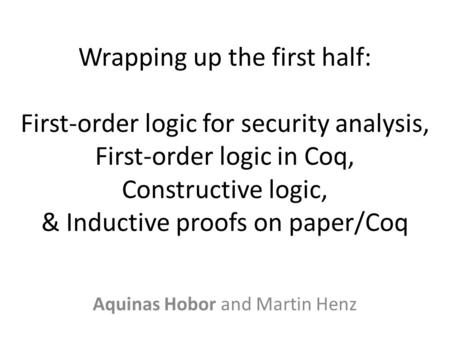 Wrapping up the first half: First-order logic <strong>for</strong> security analysis, First-order logic in Coq, Constructive logic, & Inductive proofs on paper/Coq Aquinas.