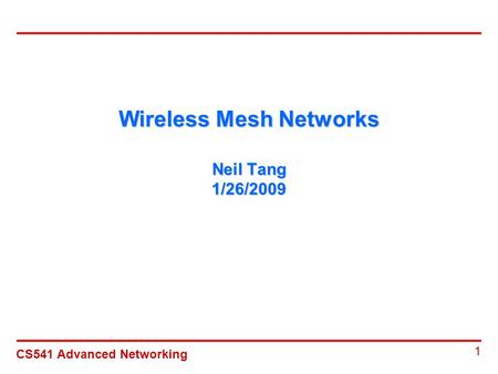 CS541 Advanced Networking 1 Wireless Mesh Networks Neil Tang 1/26/2009.