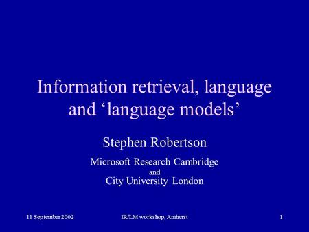 11 September 2002IR/LM workshop, Amherst1 Information retrieval, language and 'language models' Stephen Robertson Microsoft Research Cambridge and City.