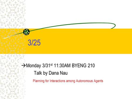 3/25  Monday 3/31 st 11:30AM BYENG 210 Talk by Dana Nau Planning for Interactions among Autonomous Agents.