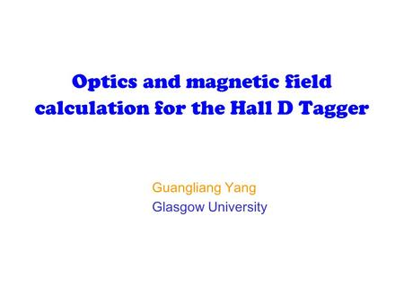 Optics and magnetic field calculation for the Hall D Tagger Guangliang Yang Glasgow University.