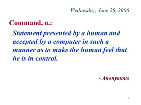 1 Wednesday, June 28, 2006 Command, n.: Statement presented by a human and accepted by a computer in such a manner as to make the human feel that he is.