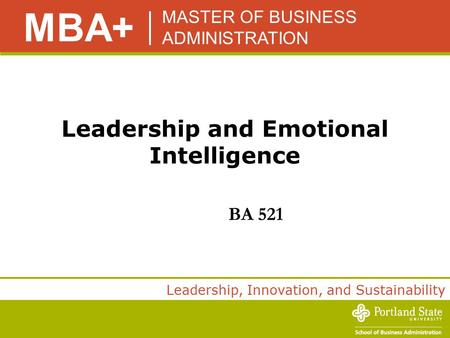 MASTER OF BUSINESS ADMINISTRATION MBA+ Leadership, Innovation, and Sustainability Leadership and Emotional Intelligence BA 521.